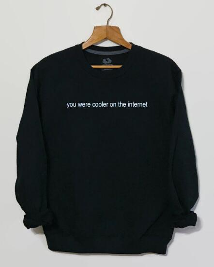 You Were Cooler On The Internet Funny Sweatshirt Tumblr Clothing