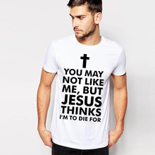 YOU MAY NOT LIKE ME BUT JESUS THINKS I'M TO DIE FOR Cross T Shirts Men's Causal Fitness T-shirt Brand Clothing Tshirt Homme Tees