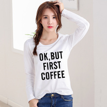 Autumn 2016 Fashion T-Shirt Women Tops Tees Long Sleeve T shirt OK BUT FIRST COFFEE Letter Print Casual Camisetas Mujer