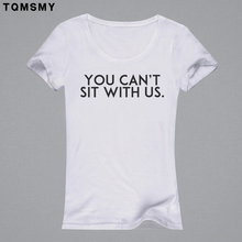 Funny YOU CAN'T SIT WITH US women t shirt 2016 summer tops t shirt woman white camisetas mujer shorts casual femme tee shirt