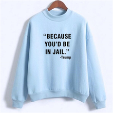 Political Tops Because you'd be in jail Trump Sweatshirt Moletom Crewneck Candy