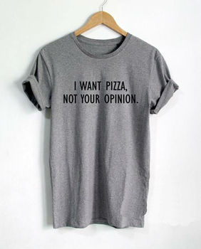 I want Pizza not Your Opinion Women tshirts Cotton Casual Funny T Shirt For Lady Top Tee Hipster white black gray Drop Ship Z270