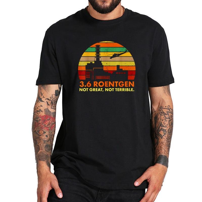EU Size 100% Cotton   T     Shirt   3.6 Roentgen Not Great Not Terrible Chernobyl Tshirt Short Sleeve Crewneck Soft   Shirt