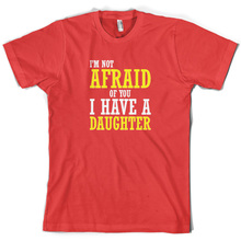 Im Not Afraid Of You, I Have A Daughter - Mens T-Shirt Dad Present Gift Print T Shirt Short Sleeve Hot Tops Tshirt