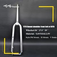 Тито Gr.9 MTB титановый горный велосипед передняя вилка круглый плечо 3AL/2,5 В велосипед вилка PM/Гора с V тормоза Титан вилка