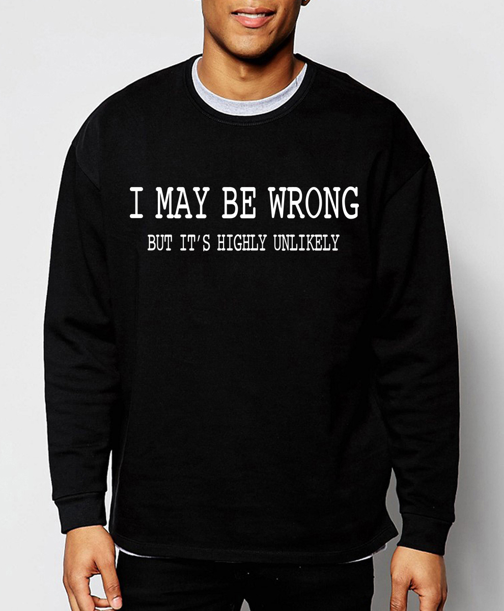 Funny Sayings I May Be Wrong, But It's Highly Unlikely print 2019 atumn winter fashion sweatshirt men hoodies novelty tracksuit