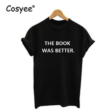 Women's New Summer Fashion THE BOOK WAS BETTER. Letter Printed Hipster Harajuku Cotton T Shirt Free Drop Shipping Top Tees