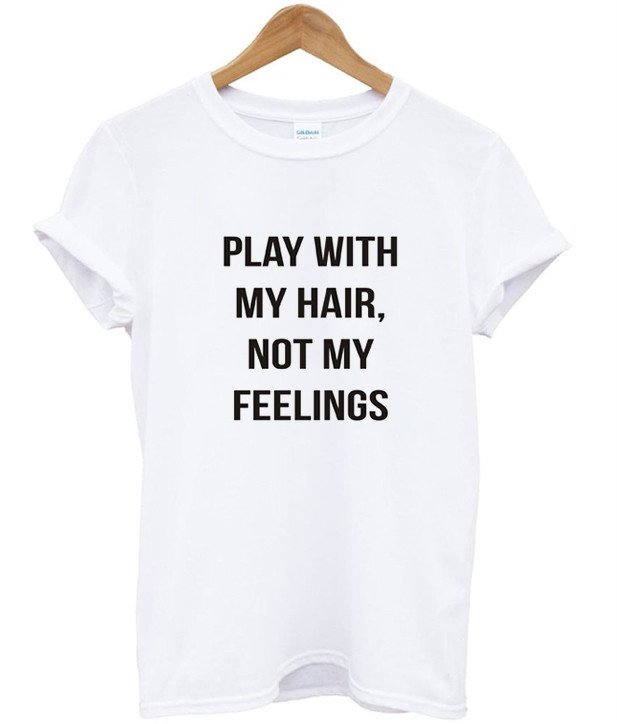 play with my hair not my feelings Print Women tshirt Casual Cotton Hipster Funny t shirts For Lady Top Tee Drop Ship B-297