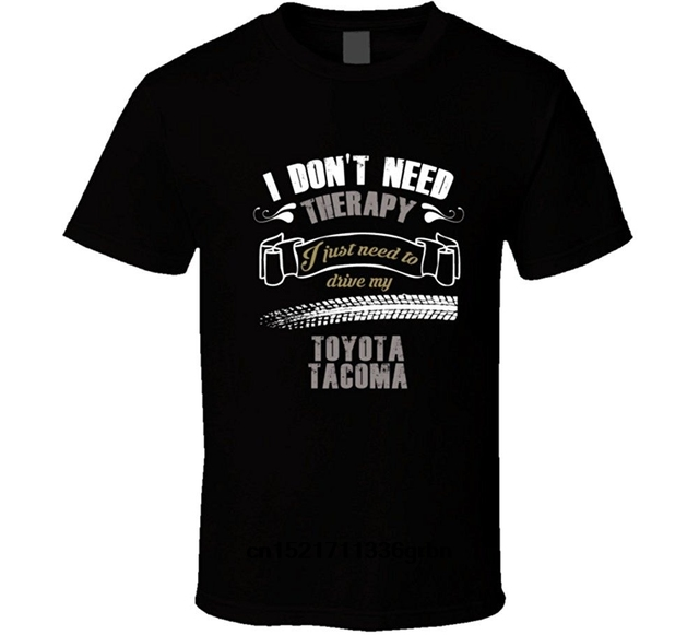 Men T shirt I Dont Need Therapy I Just Need To Drive My Toyota Tacoma T Shirt funny t-shirt novelty tshirt women
