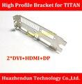 High Quality   NEW ARRIVALS   High Profile Bracket for  TITAN  Video Card  12CM   Dual  DVI+HDMI+DP  Interface