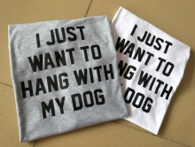 Unisex Casual Tee I JUST WANT TO HANG WITH MY DOG T-Shirt Style Tumblr Crewneck Women Lady Hipster Top Aesthetic Outfits tshirts