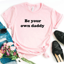 Be Your Own Daddy Letters print Women tshirt Cotton Casual Funny t-shirt Lady Yo