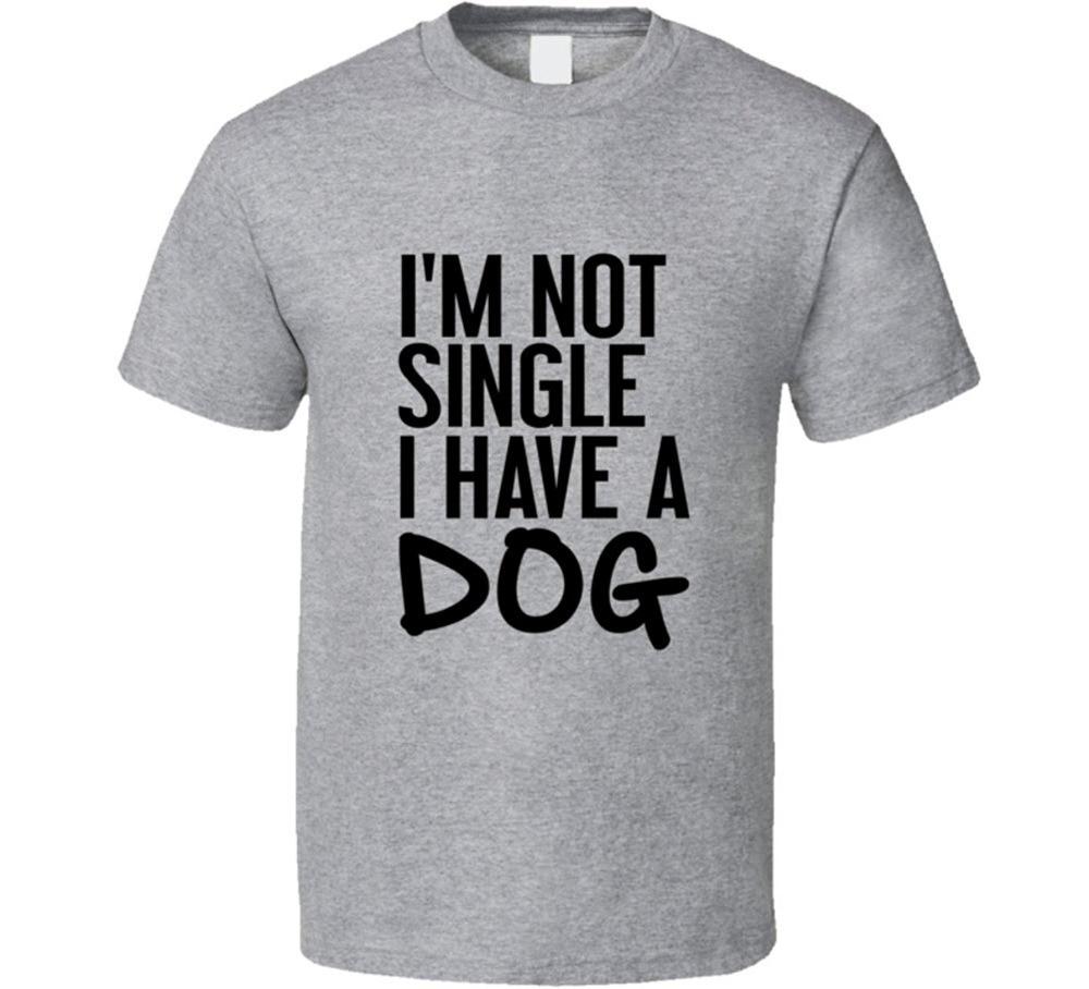 Im black t shirt - 2017 Black T Shirt I M Not Single I Have A Dog Tee Funny Animal