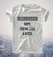 ABRACADABRA NOPE STILL BITCH Print Women T Shirt Funny Cotton Casual Shirt For Lady Gray White