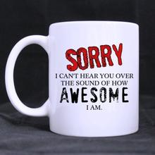 Funny Quotes Printed Mugsorry,I cant hear you over the sound of how Ceramic Mug Coffee Cup Customized (11 Oz capacity)