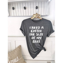 5fe0c8a2 I Need A Coffee The Size Of My Butt Tumblr Funny O-Neck T-Shirt Short  Sleeve Cotton Bruch Coffee Lover Graphic Tops Girl Tees