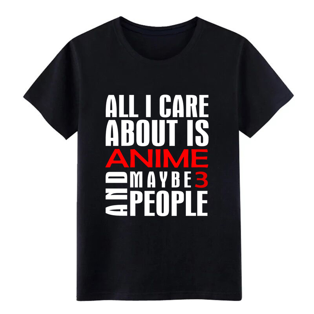 Anime All I care about is anime, maybe 3 people t shirt Custom 100% cotton O-Neck male Crazy Funny Casual Pictures shirt image