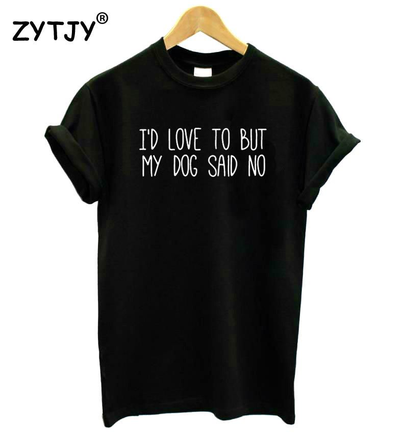 I'D LOVE TOO BUT MY DOG SAID NO Letters Print Women Tshirt Cotton Funny T Shirt For Lady Girl Top Tee Hipster Drop Ship HH-482