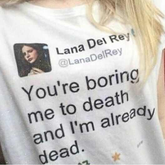 Kuakuayu Hjn You Re Boring Me To Death And I M Already Dead Lana Del Rey Tweet Quotes T Shirt Unisex Hipster Grunge White Tee T Shirts Aliexpress