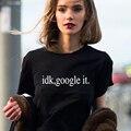 Idk google it Carta Impressão 2016 camisa Ocasional T Mulheres topos de Roupas Harajuku Tees Plus Size O-pescoço T-shirt feminina camisetas mujer