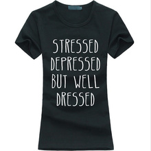 STRESSED DEPRESSED BUT WELL DRESSED 2016 Summer funny Women T-shirt Hipster harajuku Tshirt femme fashion brand kawaii punk tops