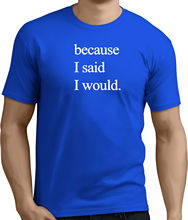 BECAUSE I SAID WOULD.Funny Printed Mens Womens T-Shirts.Gift t shirt!RT629 New T Shirts Funny Tops Tee Unisex