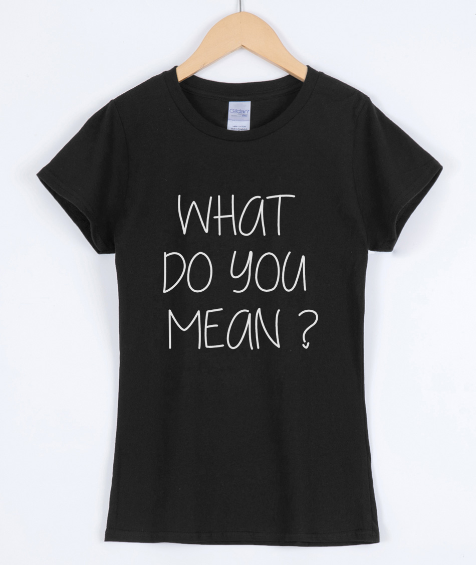 WHAT DO YOU MEAN ? Funny Letter Printed T-shirts 2019 Summer For Women Short Sleeve tshirt Brand Clothing Female T-shirt Top