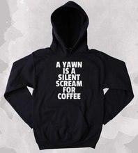 Coffee Sweatshirt Funny A Yawn Is Silent Scream For Clothing Caffeine Addict Sleepy Tumblr Hoodie-Z160