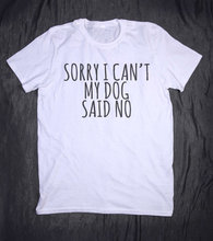 Sorry I Can't My Dog Said No Letters Print tshirt