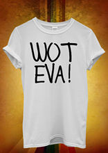 Whatever Wot Eva Funny Hipster Men Women Unisex T Shirt Vest 510 New Shirts Tops Tee