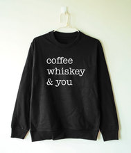 Coffee whiskey and you sweatshirt funny gift for girl hipster tumblr clothing-E545