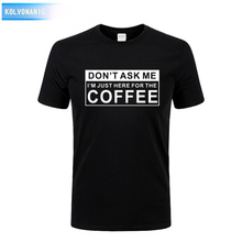 DONT ASK ME IM JUST HERE FOR THE COFFEE 2017 Summer New Funny Printed T Shirts Short Sleeve O Neck T-Shirts Plus Size Vestidos