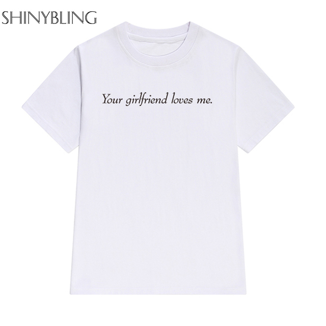 712468f643 Your Girlfriend Loves Me Printed Women Funny T-shirt Casual Couple Clothes  Cotton T-shirts Big Size Tops Female Harajuku Shirt