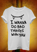 I Wanna Do Bad Things To You Vampire Men Women Unisex T Shirt  Top Vest 760 New Shirts Funny Tops Tee