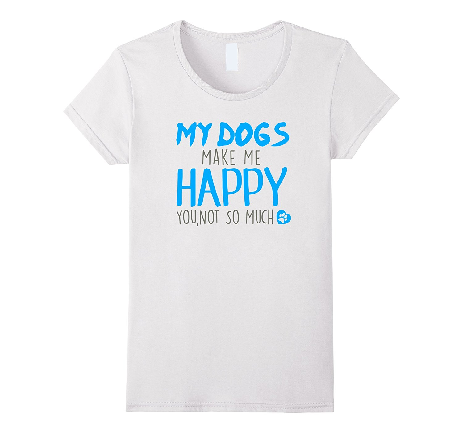 My Dogs Make Me Happy You, Not So Much T-Shirt Fashion T-Shirts Slim Fit O-Neck Top Tee New Fashion Cool Casual T Shirts