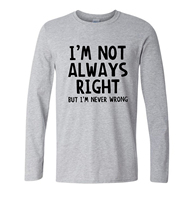 I M Not Always Right But I M Never Wrong T Shirt Funny Attitude Tee 2017