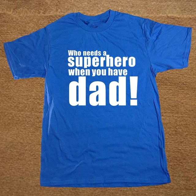 2e744df5 Who Needs A Superhero Super Hero When You Have Dad Fathers Day Funny T  Shirt Tshirt Men Cotton Short Sleeve T-shirt Top Tees