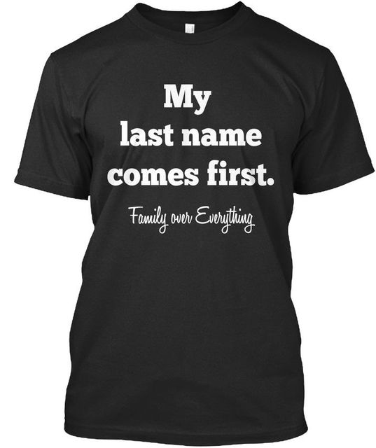 eac51faba Family First My Last Name Comes Over Everything Premium Tee T Shirt ...