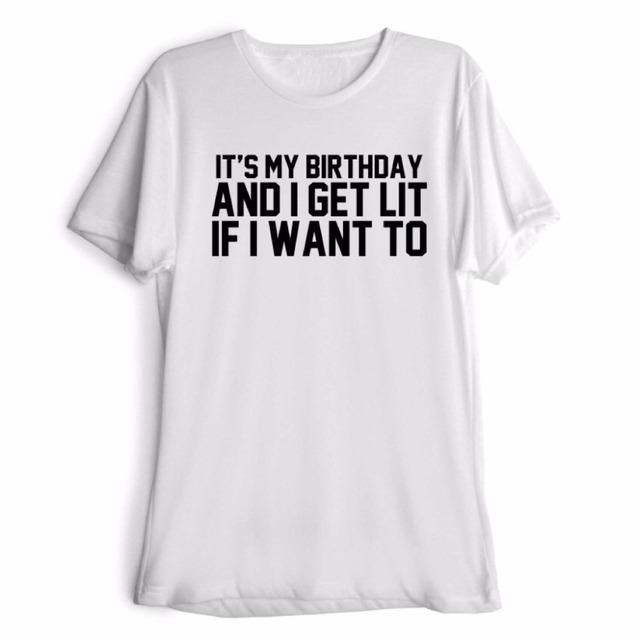 ITS MY BIRTHDAY AND I GET LIT IF WANT TO T Shirt Women Men Unisex Clothes Fitness Short Sleeve Sport Casual Harajuku Tees