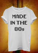 Made in The 80`s 8 Bit Cool Hipster Men Women Unisex T Shirt  Top Vest 493 New Shirts Funny Tops Tee