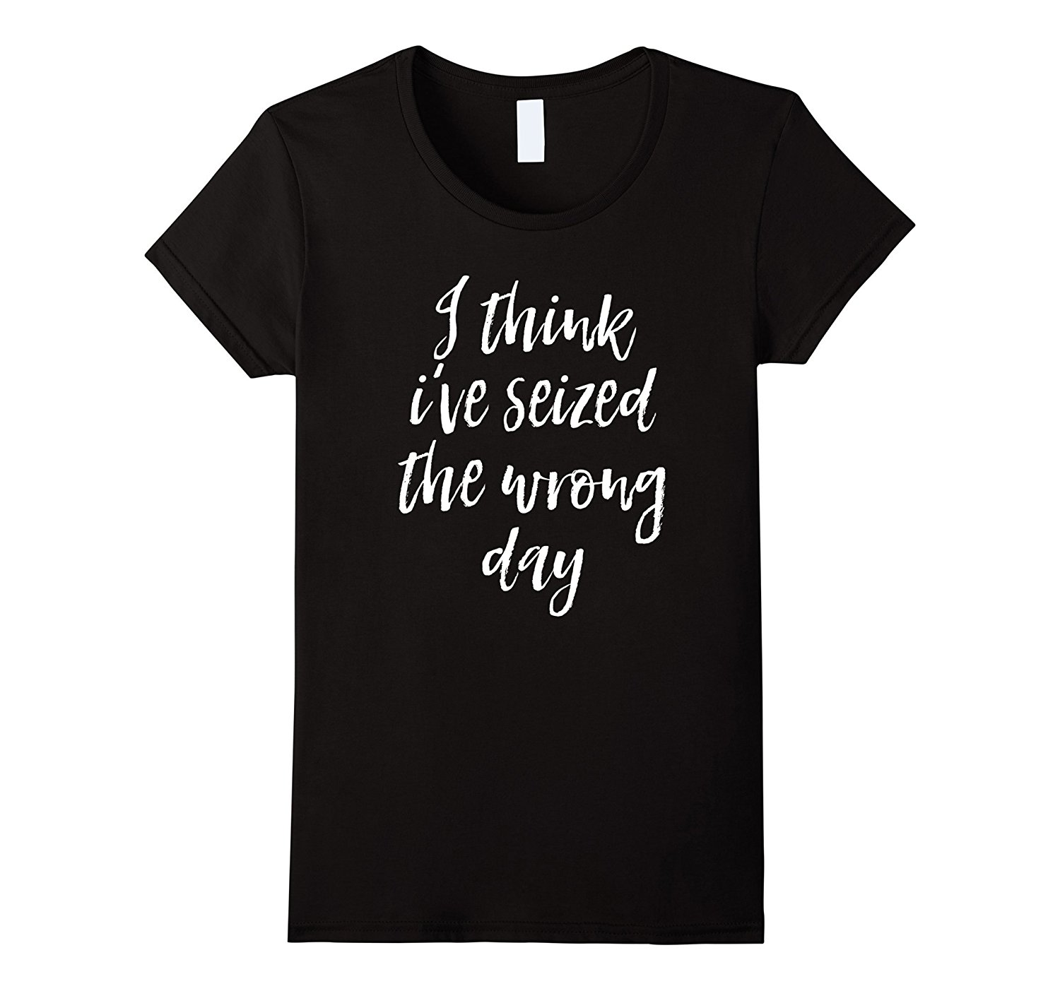 I Think Ive Seized The Wrong Day T Shirt Funny Saying Women Funny Shirts Cotton Tops Shirt Female Print Fashion Tops Tee
