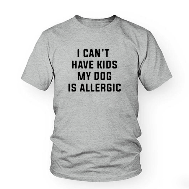 I Can't Have Kids, My Dog is Allergic T-Shirt Women Tumblr Fashion Tee Aesthetic Casual Top Cotton Lady Girl T Shirt Free Ship 1