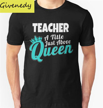 TEACHER A TITLE JUST ABOVE QUEEN printed New 2016 designT shirt short sleeve cotton O-neck casual fashion T shirts plus size
