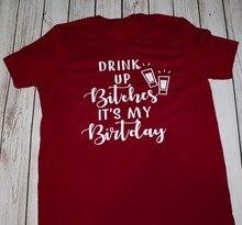 Drink Up Btches Its My Birthday T Shirt Women Fashion Funny Slogan Cotton