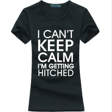 I Can't Keep Calm I'm Getting Hitched funny print Women T-Shirt 2016 summer fashion tee shirt femme hipster brand harajuku tops