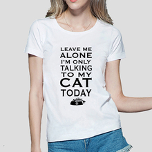 2016 Women's T-shirt Leave Me Alone Im Only Talking to My Cat Today funny print tops tees fashion harajuku brand female t-shirt