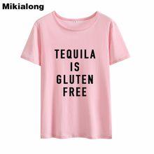Mikialong TEQUILA IS GLUTEN FREE Ladies T Shirts Streetwear Hipster Women  Summer T-shirt Loose 8dea97bfcd10