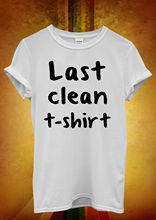 Last Clean T shirt Funny Hipster Men Women Unisex Shirt  Top Vest 328 New Shirts Tops Tee