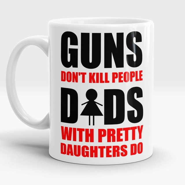 Guns Don T Kill People Dads With Pretty Daughters Do Mug Cup Porcelain Coffee Mugs