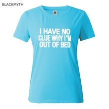 I HAVE NO CLUE WHY I'M OUT OF BED T shirts New Women T shirt Print Cotton Funny Shirt For Lady White Black Top Tees Hipster